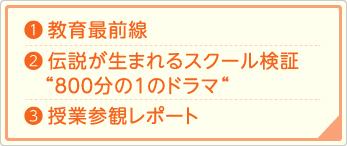 1)教育最前線 2)伝説が生まれるスクール検証『800分の1のドラマ』 3)授業参観レポート